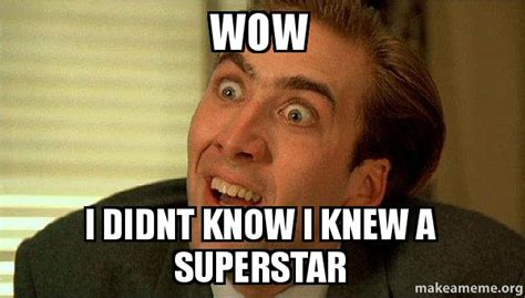 Superstar Meme - wow i didnt know i knew a superstar sarcastic nicholas