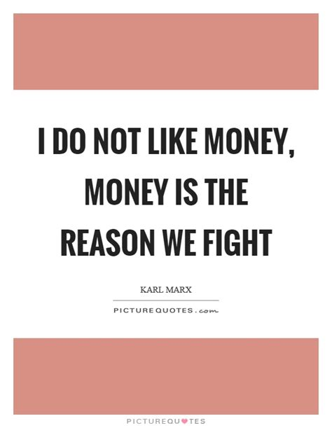 The Reason We Fight i do not like money money is the reason we fight