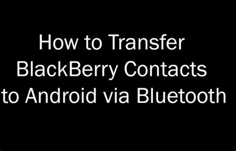 how to send from android how to transfer blackberry contacts to android via bluetooth thetech52
