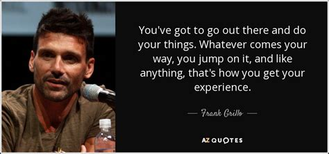 Darimeyahave You Got Yours by Top 14 Quotes By Frank Grillo A Z Quotes