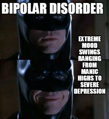 severe mood swings depression meme creator bipolar disorder extreme mood swings