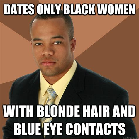 Successful Black Woman Meme - dates only black women with blonde hair and blue eye