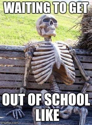 Schools Out Meme - waiting skeleton meme imgflip