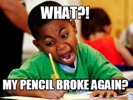 What Is The Meme - meme creator what my pencil broke again meme