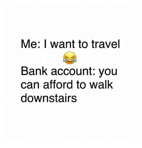 me bank account me i want to travel bank account you can afford to walk