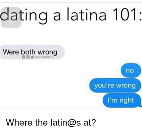 Dating A Latina Meme - dating a latina 101 were both wrong no you re wrong i m