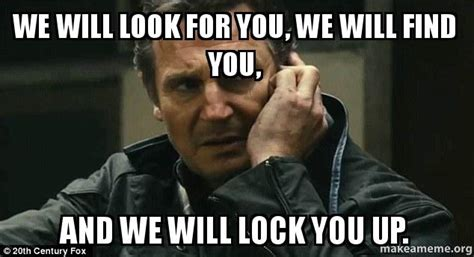Lock It Up Meme - we will look for you we will find you and we will lock