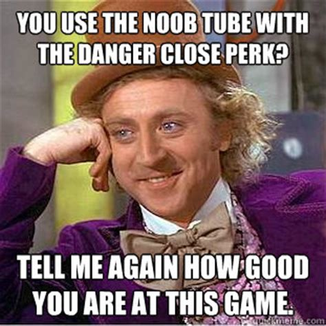 Tube Meme - you use the noob tube with the danger close perk tell me