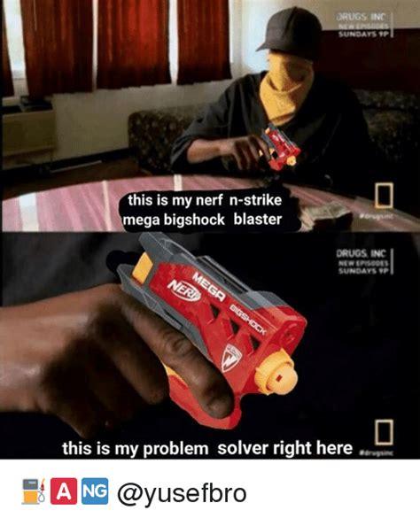 Nerf Gun Meme - drugs inc sundays tp this is my nerf n strike mega
