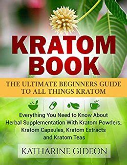 kratom kratom book the ultimate beginners guide to all things kratom everything you need to about herbal supplementation with kratom powders kratom capsules kratom extracts and kratom teas books kratom book the ultimate beginners guide to all things