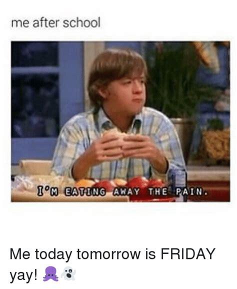 School Today Meme - 25 best memes about tomorrow is friday tomorrow is friday memes