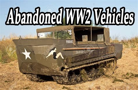 ww2 vehicles creepiest oldest abandoned ww2 vehicles haunted heavy