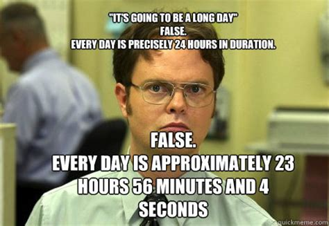 Long Day Memes - quot it s going to be a long day quot false every day is precisely 24 hours in duration false every