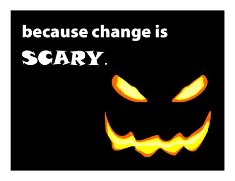 Change Is because change is scary