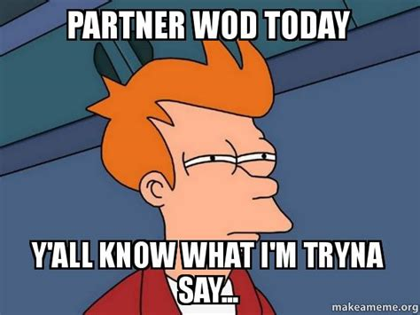 Make Fry Meme - partner wod today y all know what i m tryna say