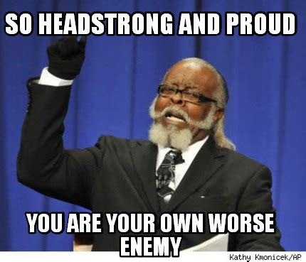 Meme Your Own Photo - meme creator so headstrong and proud you are your own