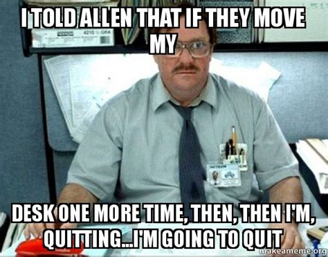 Office Space Move Your Desk I Told Allen That If They Move My Desk One More Time Then Then I M Quitting I M Going To