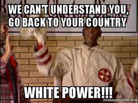 White Power Meme - we can t understand you go back to your country white