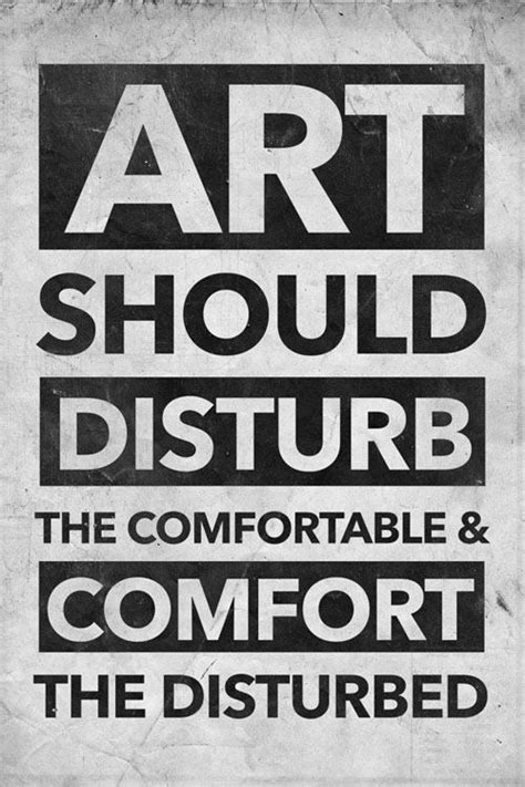 Art Should Disturb The Comfortable And Comfort The