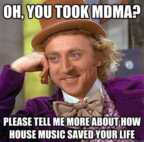 House Music Memes - oh you took mdma please tell me more about how house