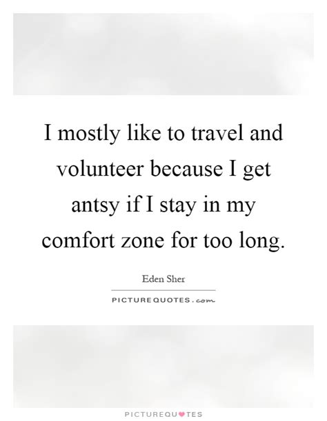 in my comfort zone i mostly like to travel and volunteer because i get antsy