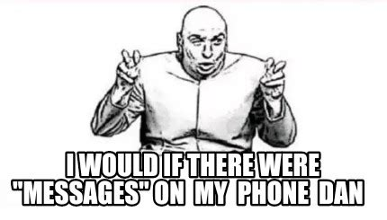 If I Were A Phone I Would Be by Meme Creator I Would If There Were Quot Messages Quot On My
