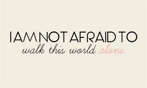 Walk This World i m not afraid to walk this world alone quotes