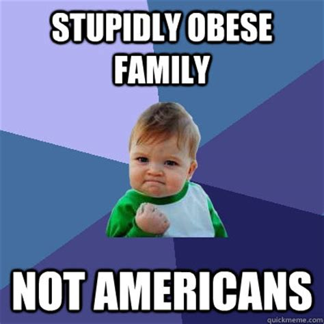Obese Meme - stupidly obese family not americans success kid quickmeme