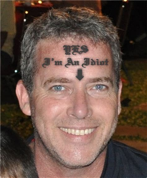 yes i m an idiot just check out my forehead tattoo