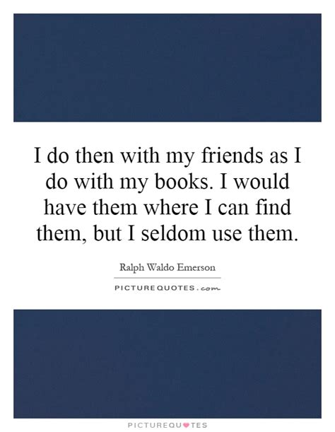 Do If I Search Them On I Do Then With My Friends As I Do With My Books I Would Picture Quotes