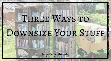downsize your stuff three ways to downsize your stuff hodge podge moments