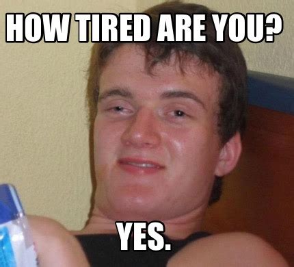 Yes You Are Meme - meme creator how tired are you yes meme generator at