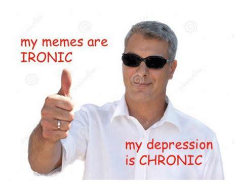 My Memes - my memes are ironic my depression is chronic ironic meme