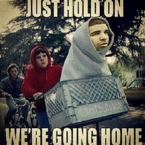 just hold on we re going home hahaha