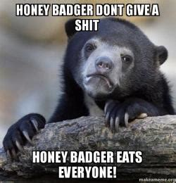 Who Gives A Shit Meme - honey badger dont give a shit honey badger eats everyone
