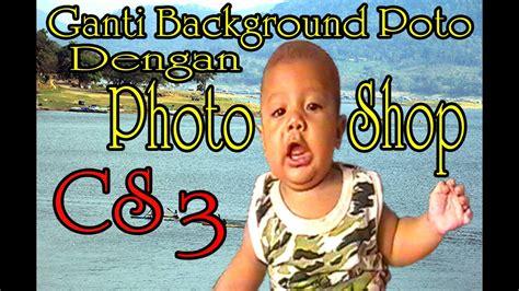tutorial photoshop cs3 ganti background tutorial photoshop cara ganti background poto dengan