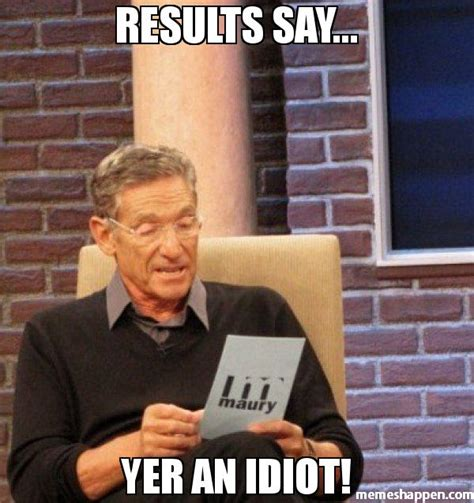 Idiot Memes - results say yer an idiot meme maury lie detector