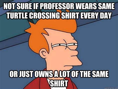 Same Shirt Meme - not sure if professor wears same turtle crossing shirt