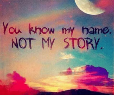 You Know My Name Not My Story Meme - you know my name not my story meme on me me