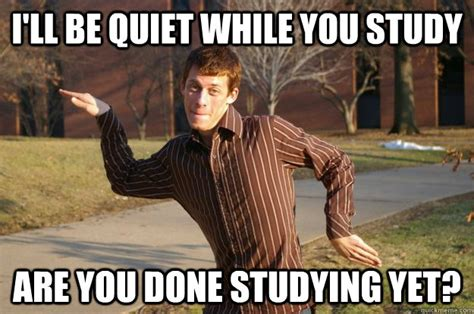 Be Quiet Meme - ill be quiet while you study are you done studying yet