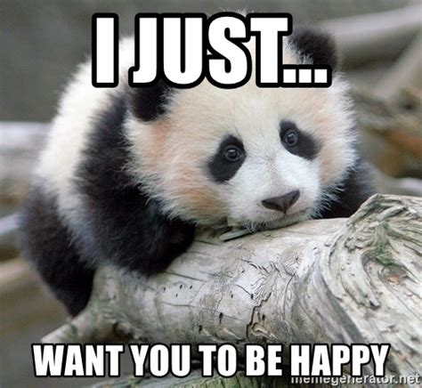 Be Happy Memes - i just want you to be happy sad panda meme generator