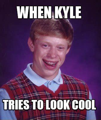 When Memes - meme creator when kyle tries to look cool meme generator