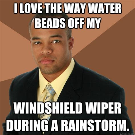 Tafe Memes - i love the way water beads off my windshield wiper during