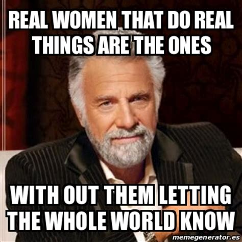 Real Women Meme - meme most interesting man real women that do real things are the ones with out them letting