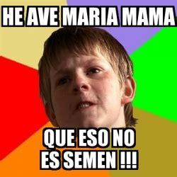 Ave Maria Meme - meme chico malo he ave maria mama que eso no es semen