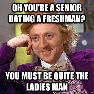 Freshman Meme - oh you re a senior dating a freshman you must be quite
