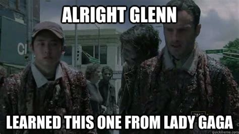 Glenn Meme - alright glenn learned this one from lady gaga walking