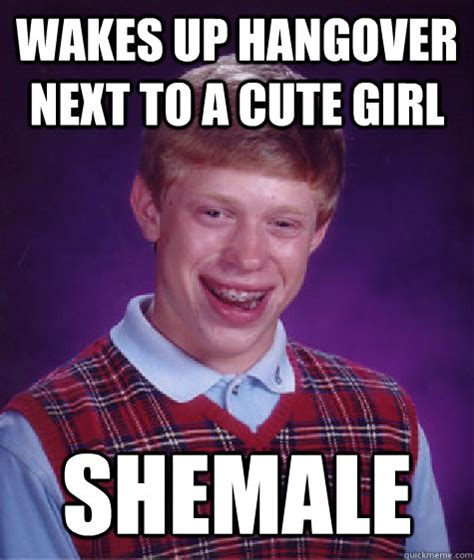 Tranny Memes - wakes up hangover next to a cute girl shemale bad luck brian quickmeme