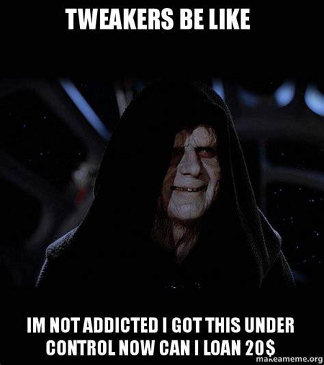 Tweaker Memes - tweakers be like im not addicted i got this under control
