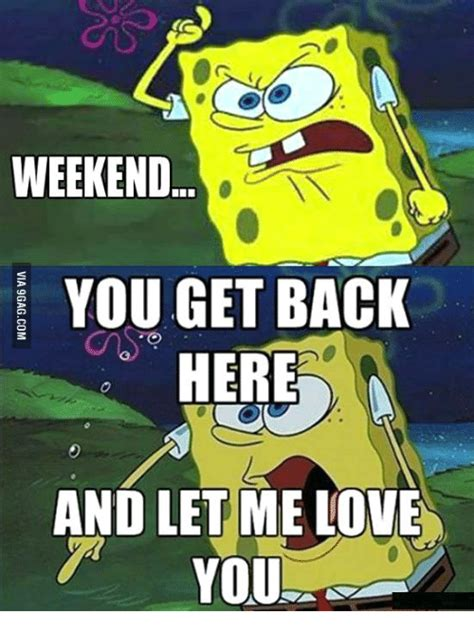 Let Me Love You Meme - weekend you get back here and let me love you let me